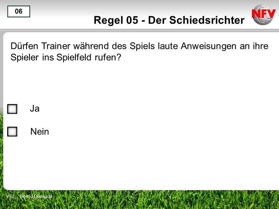 7 Regel 05 - Der Schiedsrichter Dürfen Trainer während des Spiels laute Anweisungen an ihre Spieler ins Spielfeld rufen? 06 Ja Nein VSL - Bernd Domura