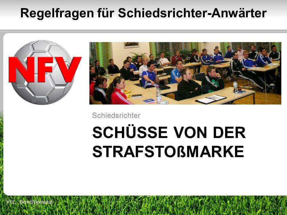 SCHÜSSE VON DER STRAFSTOßMARKE Schiedsrichter 1 Regelfragen für Schiedsrichter-Anwärter VSL - Bernd Domurat