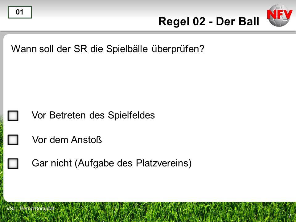 2 Regel 02 - Der Ball Wann soll der SR die Spielbälle überprüfen? 01 Vor Betreten des Spielfeldes Vor dem Anstoß Gar nicht (Aufgabe des Platzvereins)