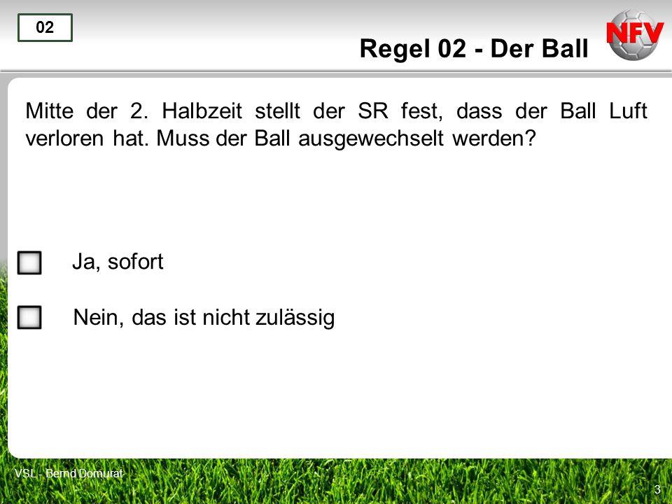 3 Regel 02 - Der Ball Mitte der 2. Halbzeit stellt der SR fest, dass der Ball Luft verloren hat. Muss der Ball ausgewechselt werden? 02 Ja, sofort Nei