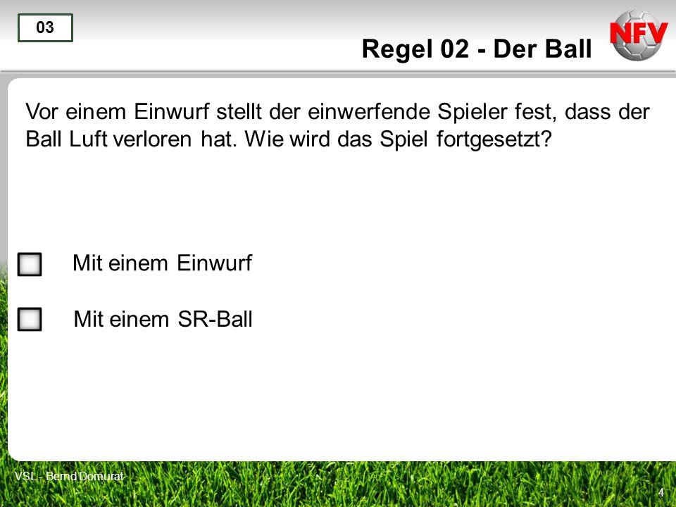 4 Regel 02 - Der Ball Vor einem Einwurf stellt der einwerfende Spieler fest, dass der Ball Luft verloren hat. Wie wird das Spiel fortgesetzt? 03 Mit e