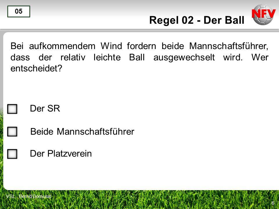 6 Regel 02 - Der Ball Bei aufkommendem Wind fordern beide Mannschaftsführer, dass der relativ leichte Ball ausgewechselt wird. Wer entscheidet? 05 Der