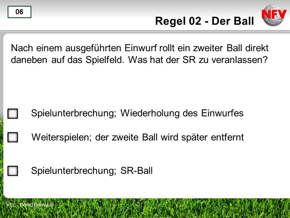 7 Regel 02 - Der Ball Nach einem ausgeführten Einwurf rollt ein zweiter Ball direkt daneben auf das Spielfeld. Was hat der SR zu veranlassen? 06 Spiel