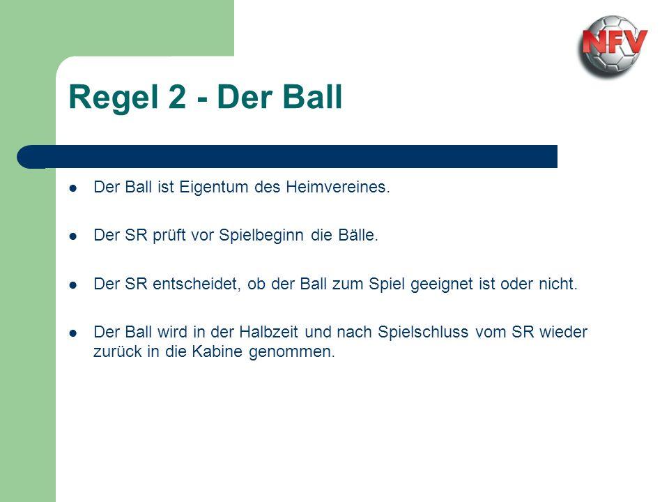 Regel 2 - Der Ball Der Ball ist Eigentum des Heimvereines. Der SR prüft vor Spielbeginn die Bälle. Der SR entscheidet, ob der Ball zum Spiel geeignet