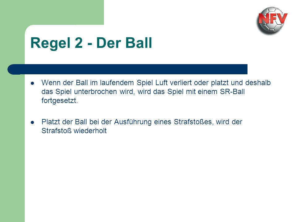 Regel 2 - Der Ball Wenn der Ball im laufendem Spiel Luft verliert oder platzt und deshalb das Spiel unterbrochen wird, wird das Spiel mit einem SR-Bal