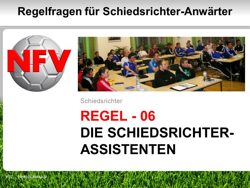 REGEL - 06 DIE SCHIEDSRICHTER- ASSISTENTEN Schiedsrichter 1 Regelfragen für Schiedsrichter-Anwärter VSL - Bernd Domurat