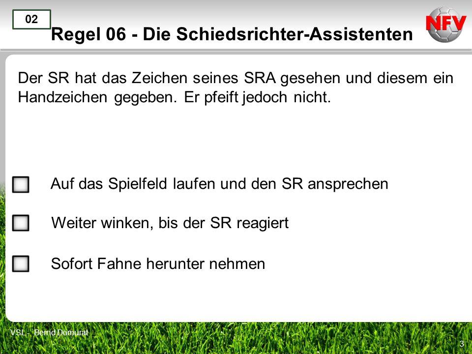 3 Regel 06 - Die Schiedsrichter-Assistenten Der SR hat das Zeichen seines SRA gesehen und diesem ein Handzeichen gegeben. Er pfeift jedoch nicht. 02 A