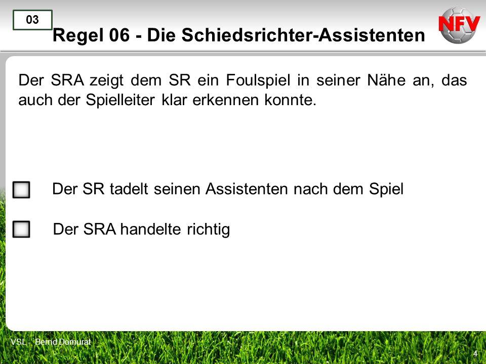 4 Regel 06 - Die Schiedsrichter-Assistenten Der SRA zeigt dem SR ein Foulspiel in seiner Nähe an, das auch der Spielleiter klar erkennen konnte. 03 De