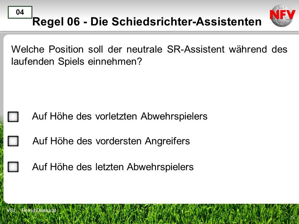 5 Regel 06 - Die Schiedsrichter-Assistenten Welche Position soll der neutrale SR-Assistent während des laufenden Spiels einnehmen? 04 Auf Höhe des vor