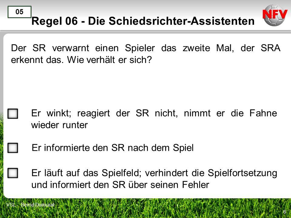 6 Regel 06 - Die Schiedsrichter-Assistenten Der SR verwarnt einen Spieler das zweite Mal, der SRA erkennt das. Wie verhält er sich? 05 Er winkt; reagi