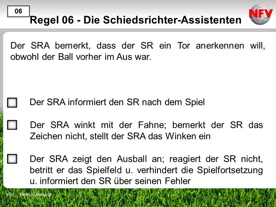 7 Regel 06 - Die Schiedsrichter-Assistenten Der SRA bemerkt, dass der SR ein Tor anerkennen will, obwohl der Ball vorher im Aus war. 06 Der SRA inform