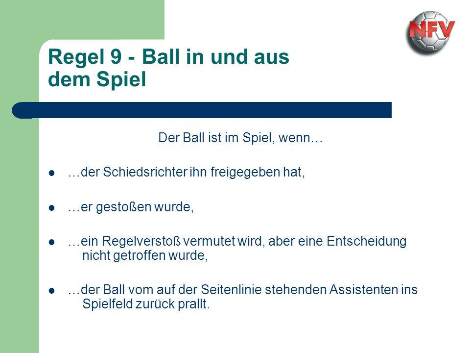 Regel 9 - Ball in und aus dem Spiel Der Ball ist im Spiel, wenn… …der Schiedsrichter ihn freigegeben hat, …er gestoßen wurde, …ein Regelverstoß vermutet wird, aber eine Entscheidung nicht getroffen wurde, …der Ball vom auf der Seitenlinie stehenden Assistenten ins Spielfeld zurück prallt.