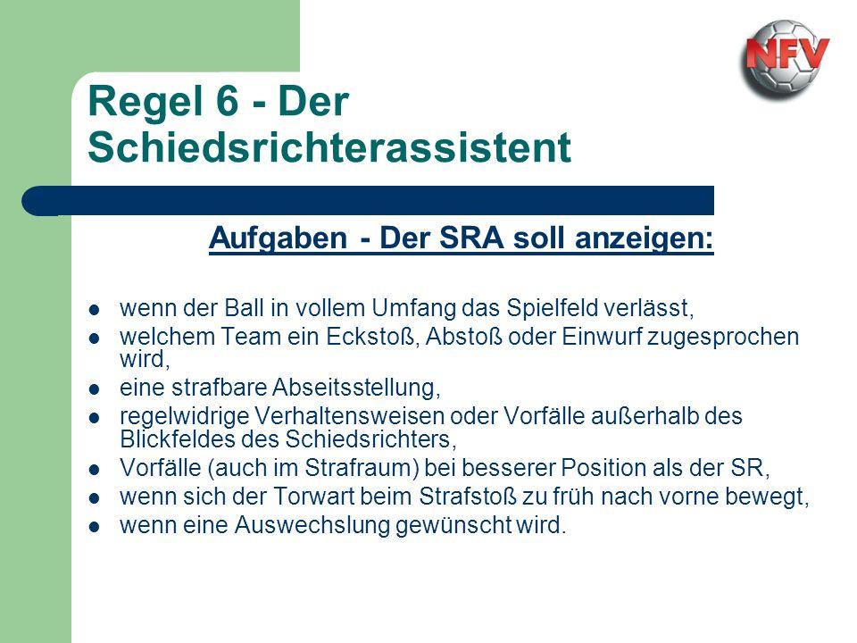 Regel 6 - Der Schiedsrichterassistent Aufgaben - Der SRA soll anzeigen: wenn der Ball in vollem Umfang das Spielfeld verlässt, welchem Team ein Ecksto