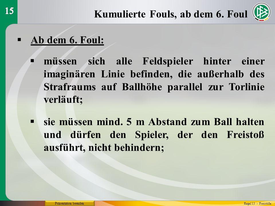 Präsentation beenden Ab dem 6. Foul: Kumulierte Fouls, ab dem 6. Foul Regel 13 - Freistöße müssen sich alle Feldspieler hinter einer imaginären Linie