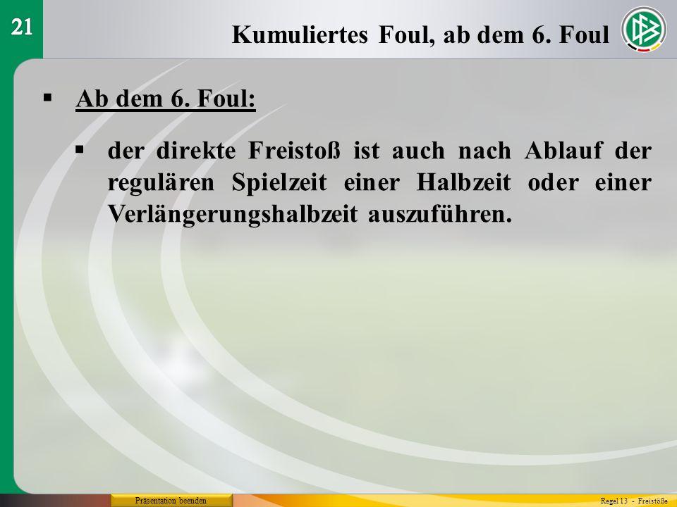 Präsentation beenden Ab dem 6. Foul: Kumuliertes Foul, ab dem 6. Foul Regel 13 - Freistöße der direkte Freistoß ist auch nach Ablauf der regulären Spi