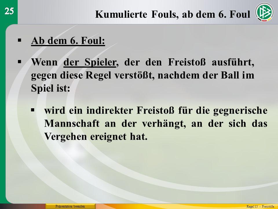 Präsentation beenden Ab dem 6. Foul: Kumulierte Fouls, ab dem 6. Foul Regel 13 - Freistöße Wenn der Spieler, der den Freistoß ausführt, gegen diese Re