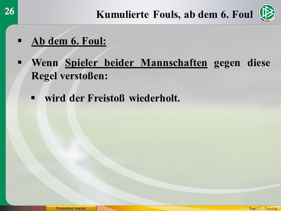 Präsentation beenden Ab dem 6. Foul: Kumulierte Fouls, ab dem 6. Foul Regel 13 - Freistöße Wenn Spieler beider Mannschaften gegen diese Regel verstoße