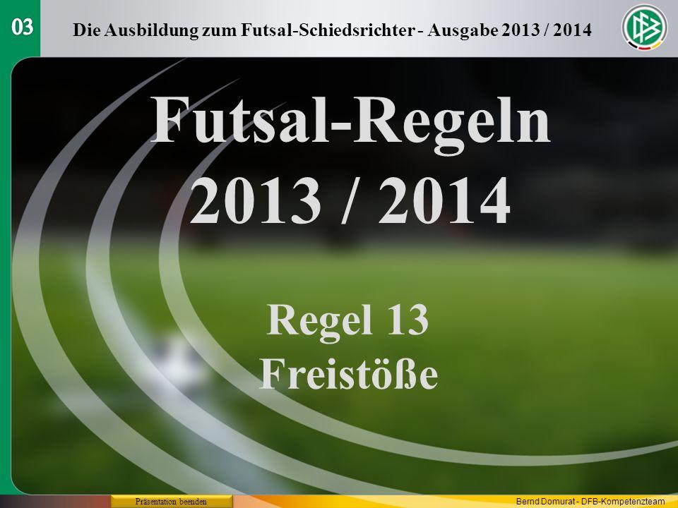 Futsal-Regeln 2013 / 2014 Regel 13 Freistöße Die Ausbildung zum Futsal-Schiedsrichter - Ausgabe 2013 / 2014 Präsentation beenden Bernd Domurat - DFB-K