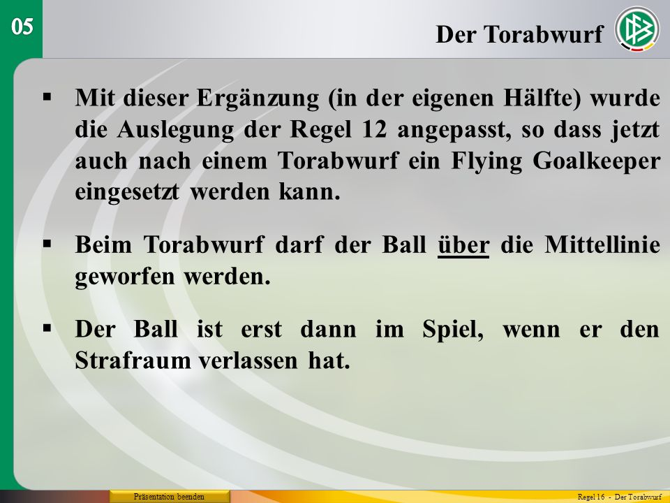 Präsentation beenden Mit dieser Ergänzung (in der eigenen Hälfte) wurde die Auslegung der Regel 12 angepasst, so dass jetzt auch nach einem Torabwurf ein Flying Goalkeeper eingesetzt werden kann.
