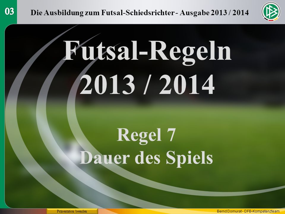 Futsal-Regeln 2013 / 2014 Regel 7 Dauer des Spiels Die Ausbildung zum Futsal-Schiedsrichter - Ausgabe 2013 / 2014 Präsentation beenden Bernd Domurat - DFB-Kompetenzteam