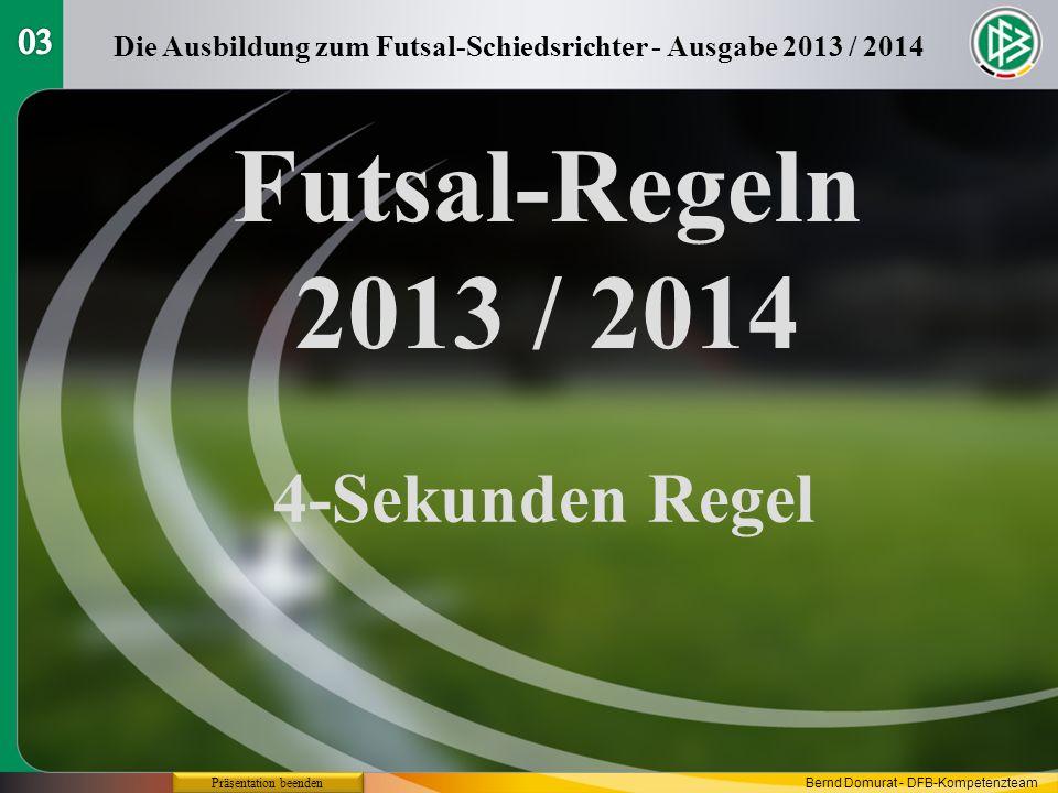 Futsal-Regeln 2013 / 2014 4-Sekunden Regel Die Ausbildung zum Futsal-Schiedsrichter - Ausgabe 2013 / 2014 Präsentation beenden Bernd Domurat - DFB-Kompetenzteam