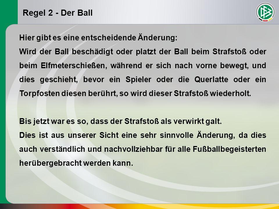 Regel 2 - Der Ball Hier gibt es eine entscheidende Änderung: Wird der Ball beschädigt oder platzt der Ball beim Strafstoß oder beim Elfmeterschießen, während er sich nach vorne bewegt, und dies geschieht, bevor ein Spieler oder die Querlatte oder ein Torpfosten diesen berührt, so wird dieser Strafstoß wiederholt.