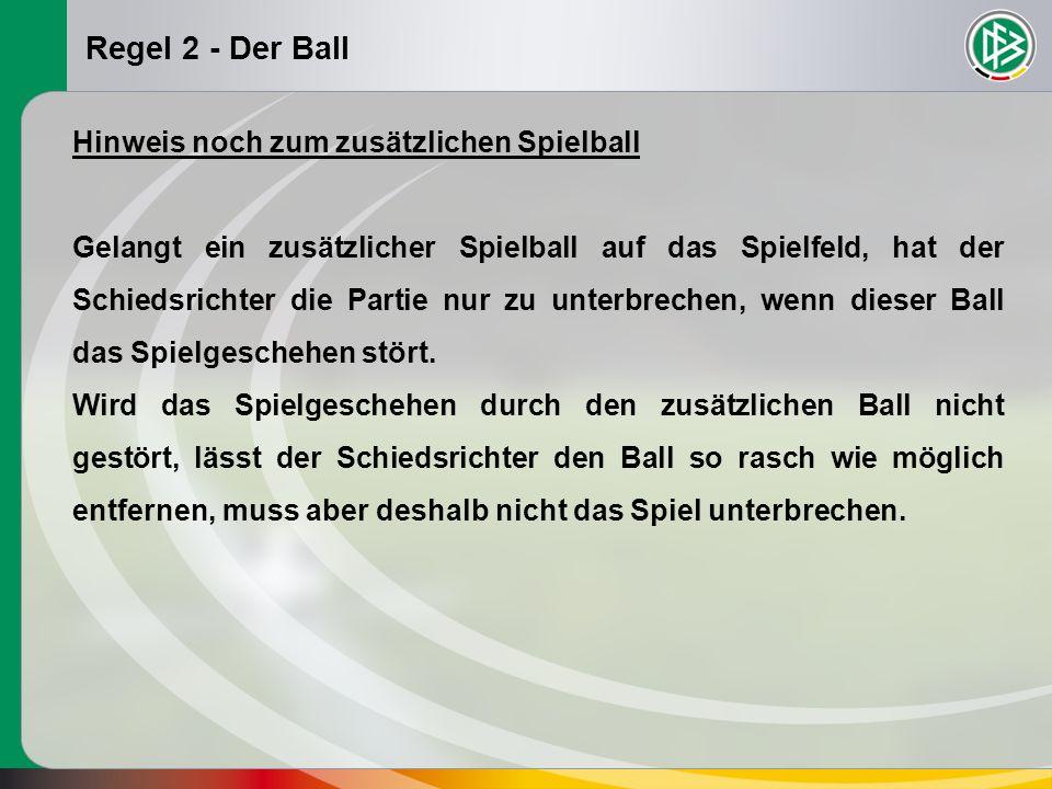Regel 2 - Der Ball Hinweis noch zum zusätzlichen Spielball Gelangt ein zusätzlicher Spielball auf das Spielfeld, hat der Schiedsrichter die Partie nur zu unterbrechen, wenn dieser Ball das Spielgeschehen stört.