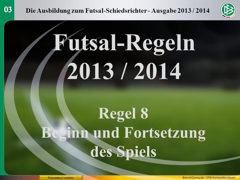 Futsal-Regeln 2013 / 2014 Regel 8 Beginn und Fortsetzung des Spiels Die Ausbildung zum Futsal-Schiedsrichter - Ausgabe 2013 / 2014 Präsentation beenden Bernd Domurat - DFB-Kompetenzteam