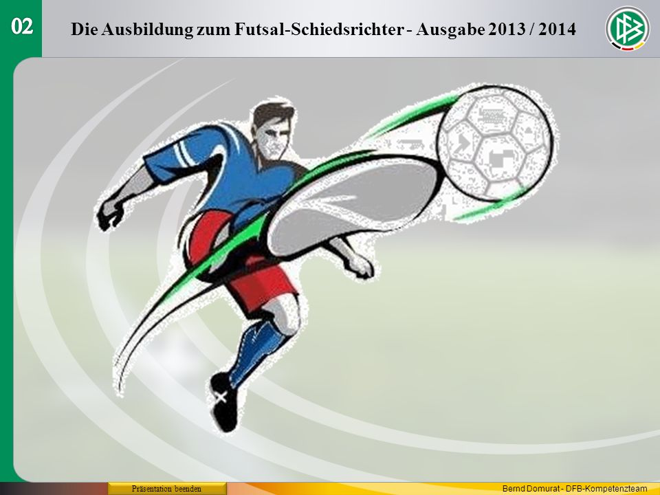 Futsal-Regeln 2013 / 2014 Regel 9 Der Ball in und aus dem Spiel Die Ausbildung zum Futsal-Schiedsrichter - Ausgabe 2013 / 2014 Präsentation beenden Bernd Domurat - DFB-Kompetenzteam