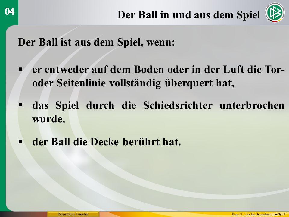 Präsentation beenden Der Ball in und aus dem Spiel Regel 9 - Der Ball in und aus dem Spiel Der Ball ist aus dem Spiel, wenn: er entweder auf dem Boden oder in der Luft die Tor- oder Seitenlinie vollständig überquert hat, das Spiel durch die Schiedsrichter unterbrochen wurde, der Ball die Decke berührt hat.