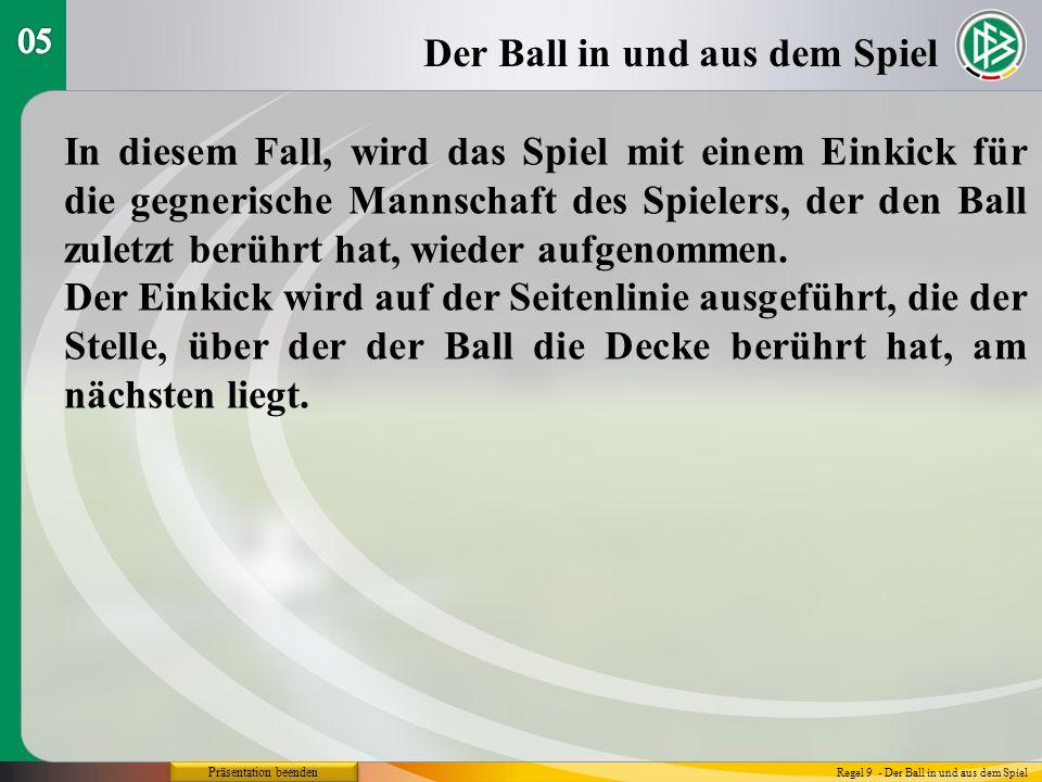 Präsentation beenden Schiedsrichter-Ball Regel 9 - Der Ball in und aus dem Spiel Wenn der Ball ins Tor geht, nachdem er den Boden berührt hat, und vorher von einem Spieler gespielt oder berührt wurde: wurde der SR-Ball direkt ins gegnerische Tor geschossen, wird das Spiel mit Abstoß fortgesetzt, wurde der SR-Ball direkt ins eigene Tor geschossen, wird das Spiel mit Eckstoß fortgesetzt.