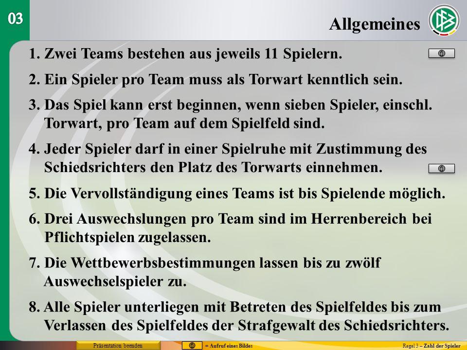 Allgemeines Regel 3 – Zahl der Spieler 1. Zwei Teams bestehen aus jeweils 11 Spielern. 2. Ein Spieler pro Team muss als Torwart kenntlich sein. 3. Das