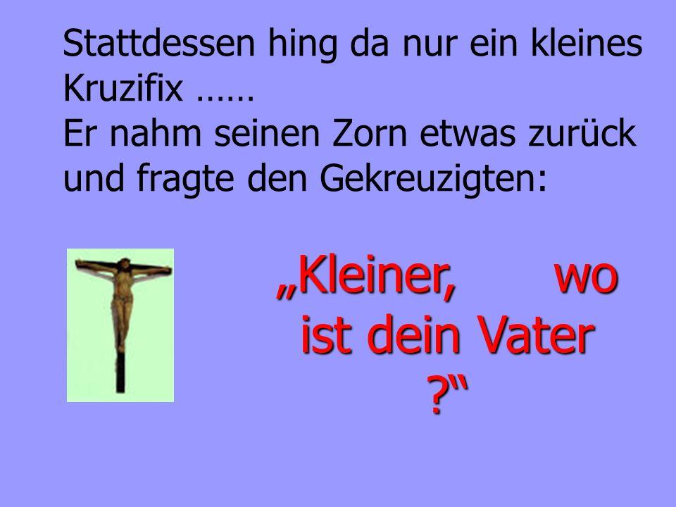 Stattdessen hing da nur ein kleines Kruzifix …… Er nahm seinen Zorn etwas zurück und fragte den Gekreuzigten: Kleiner, wo ist dein Vater ?
