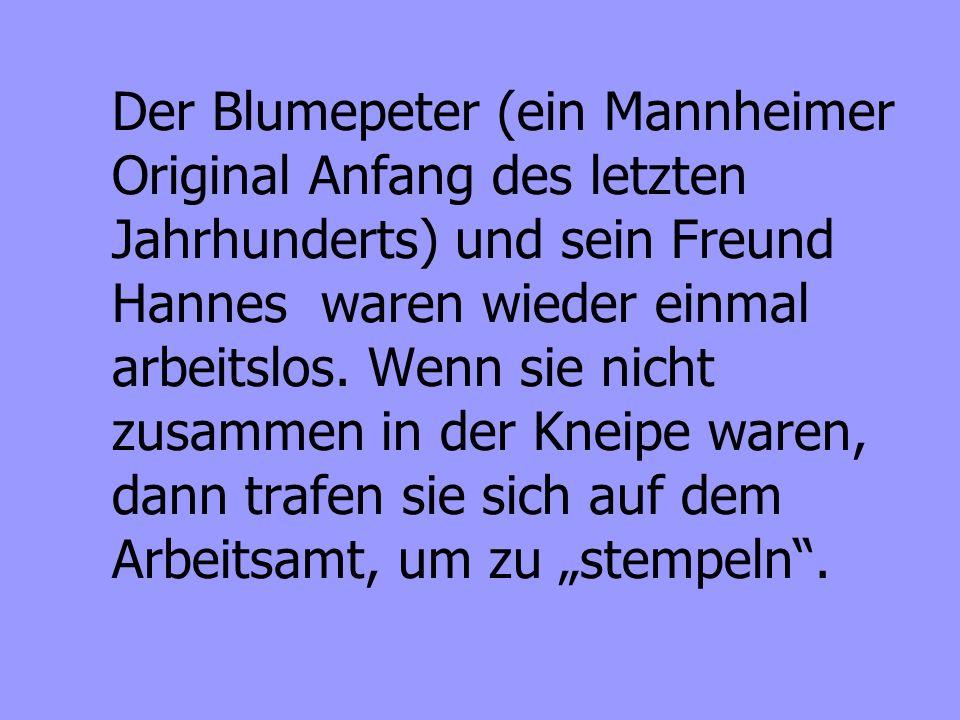 Der Blumepeter (ein Mannheimer Original Anfang des letzten Jahrhunderts) und sein Freund Hannes waren wieder einmal arbeitslos. Wenn sie nicht zusamme
