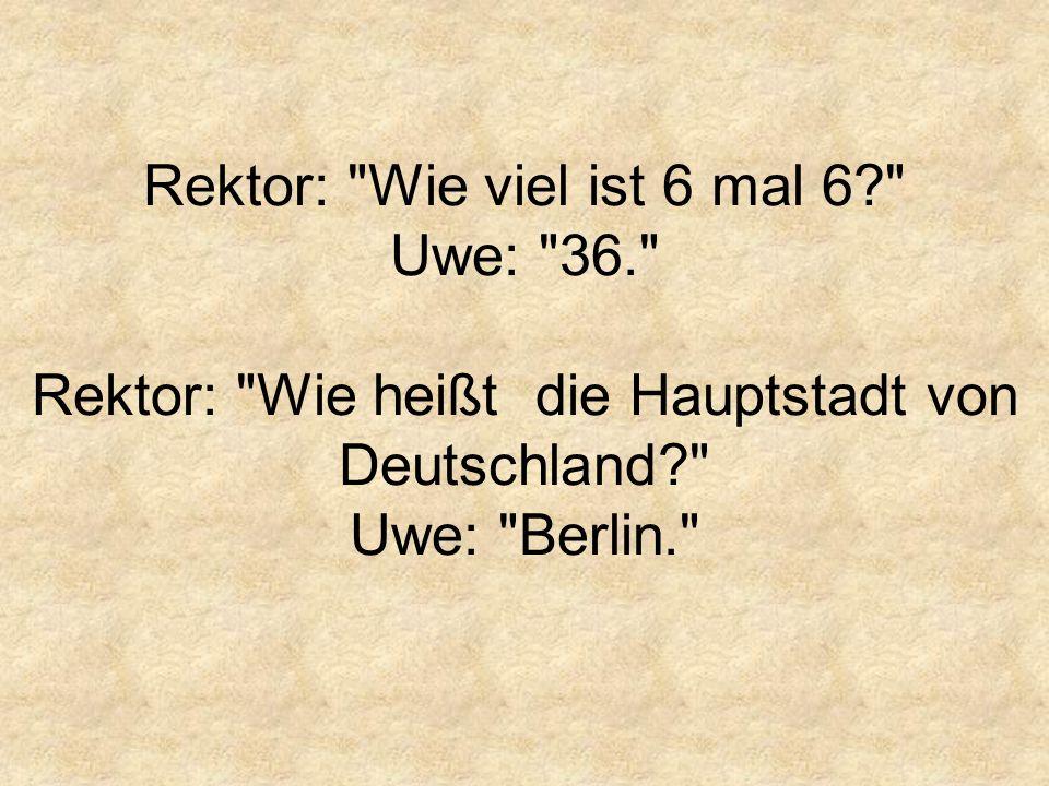 Rektor: Wie viel ist 6 mal 6? Uwe: 36. Rektor: Wie heißt die Hauptstadt von Deutschland? Uwe: Berlin.
