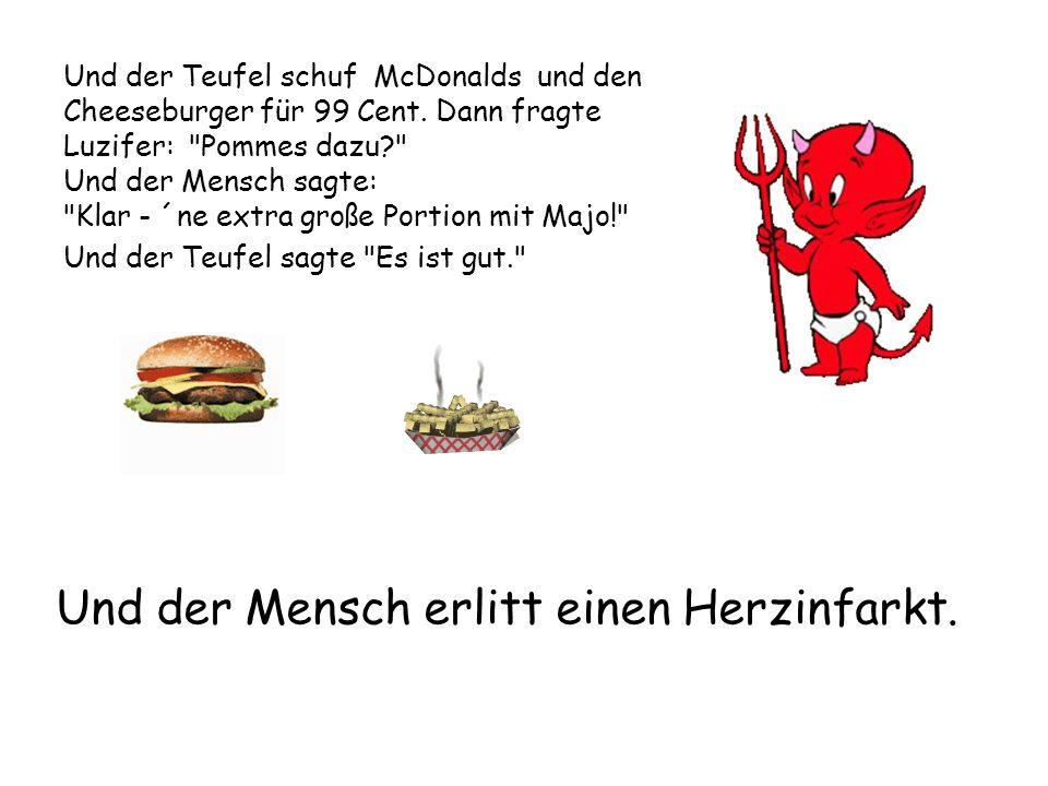 Und der Teufel schuf McDonalds und den Cheeseburger für 99 Cent. Dann fragte Luzifer: