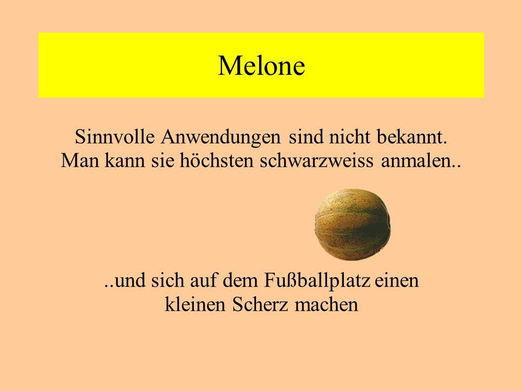 Melone Sinnvolle Anwendungen sind nicht bekannt. Man kann sie höchsten schwarzweiss anmalen....und sich auf dem Fußballplatz einen kleinen Scherz mach