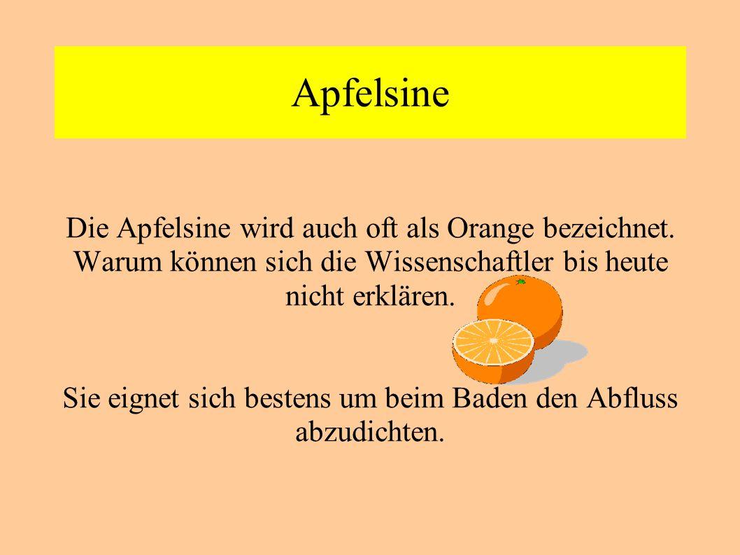 Apfelsine Die Apfelsine wird auch oft als Orange bezeichnet. Warum können sich die Wissenschaftler bis heute nicht erklären. Sie eignet sich bestens u