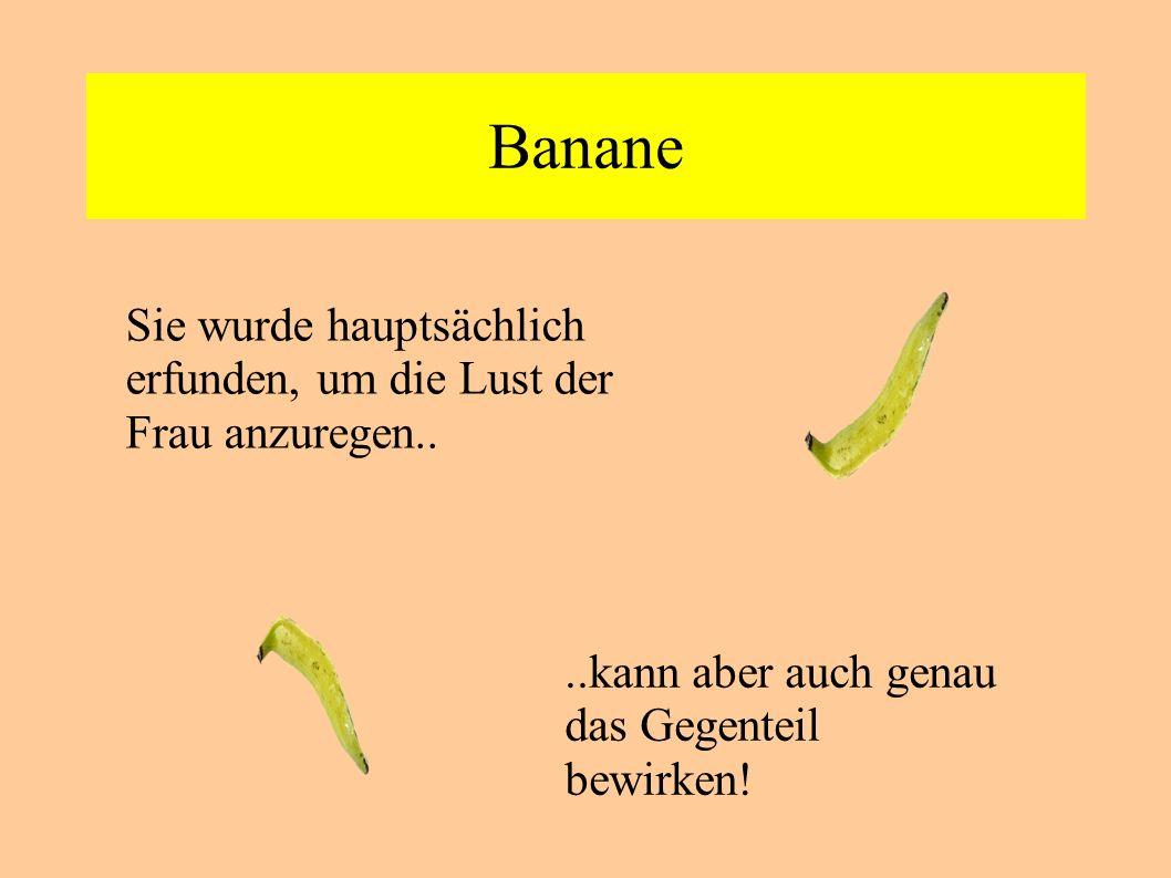 Banane Sie wurde hauptsächlich erfunden, um die Lust der Frau anzuregen....kann aber auch genau das Gegenteil bewirken!