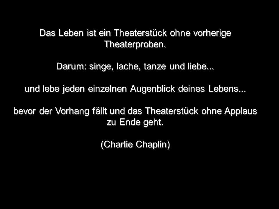 Das Leben ist ein Theaterstück ohne vorherige Theaterproben. Darum: singe, lache, tanze und liebe... und lebe jeden einzelnen Augenblick deines Lebens