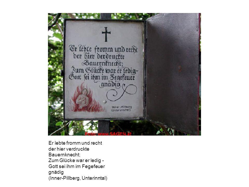 Er lebte fromm und recht der hier verdruckte Bauernknecht; Zum Glücke war er ledig - Gott sei ihm im Fegefeuer gnädig (Inner-Pillberg, Unterinntal)
