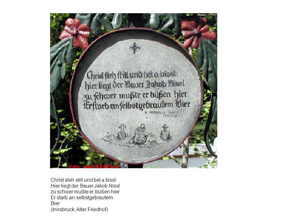 Christ steh still und bet a bissl: Hier liegt der Bauer Jakob Nissl zu schwer mußte er büßen hier Er starb an selbstgebrautem Bier (Innsbruck, Alter F