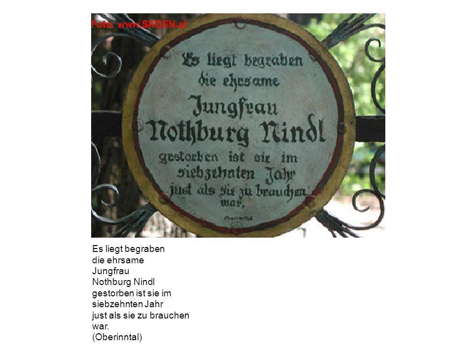 Es liegt begraben die ehrsame Jungfrau Nothburg Nindl gestorben ist sie im siebzehnten Jahr just als sie zu brauchen war. (Oberinntal)