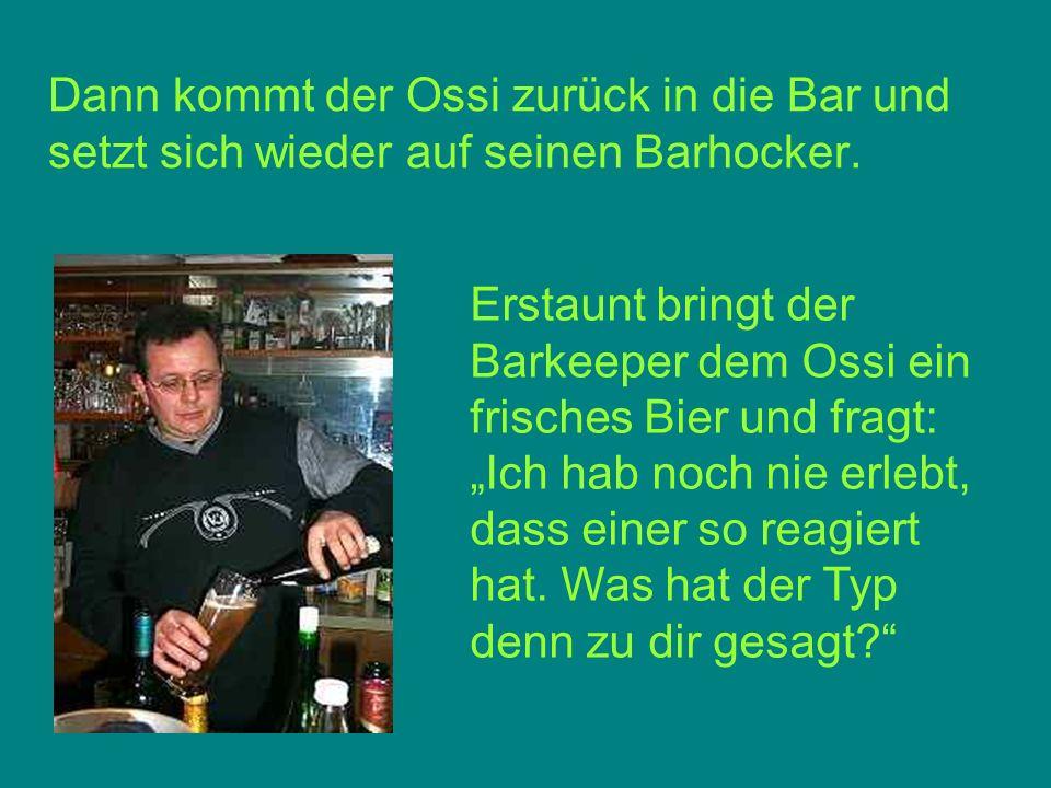 Dann kommt der Ossi zurück in die Bar und setzt sich wieder auf seinen Barhocker. Erstaunt bringt der Barkeeper dem Ossi ein frisches Bier und fragt: