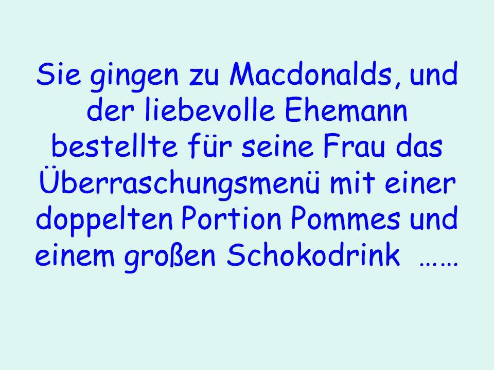 Sie gingen zu Macdonalds, und der liebevolle Ehemann bestellte für seine Frau das Überraschungsmenü mit einer doppelten Portion Pommes und einem große