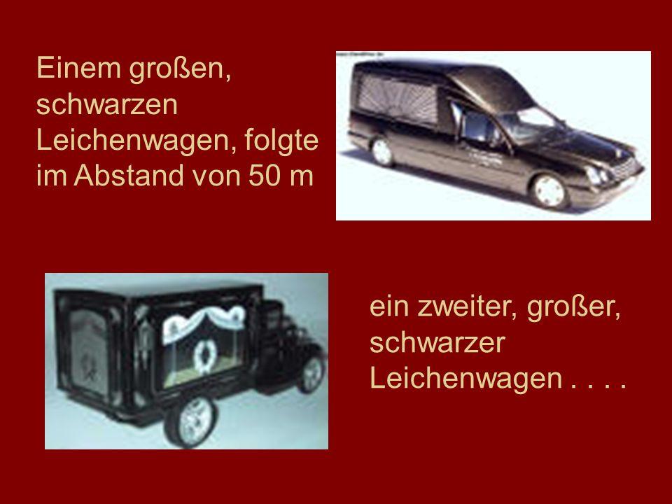 Einem großen, schwarzen Leichenwagen, folgte im Abstand von 50 m ein zweiter, großer, schwarzer Leichenwagen....
