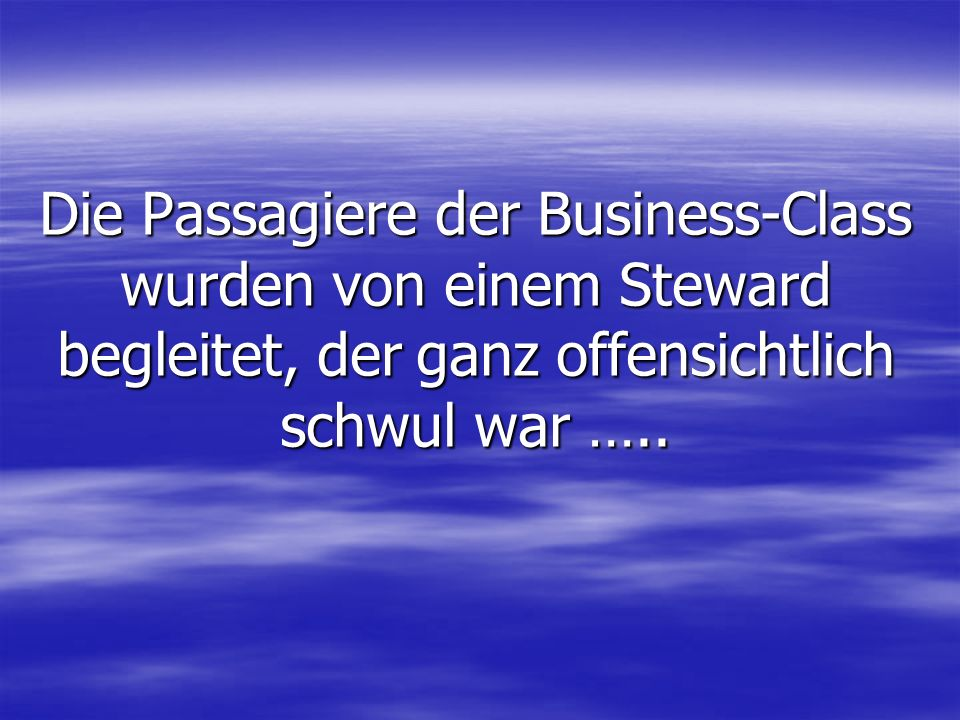 Die Passagiere der Business-Class wurden von einem Steward begleitet, der ganz offensichtlich schwul war …..