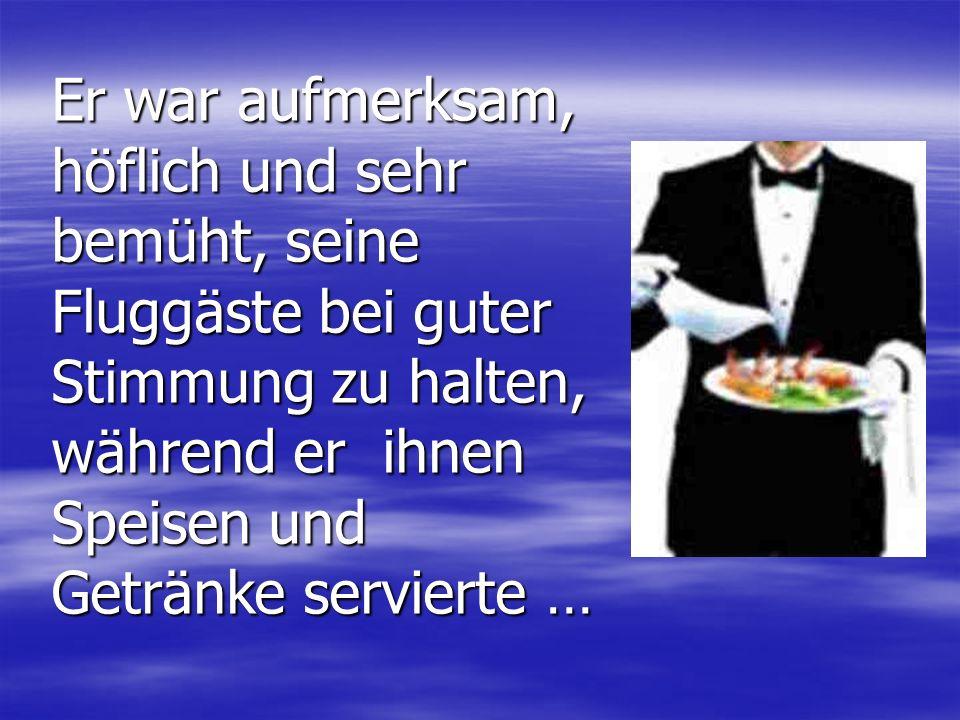 Er war aufmerksam, höflich und sehr bemüht, seine Fluggäste bei guter Stimmung zu halten, während er ihnen Speisen und Getränke servierte …