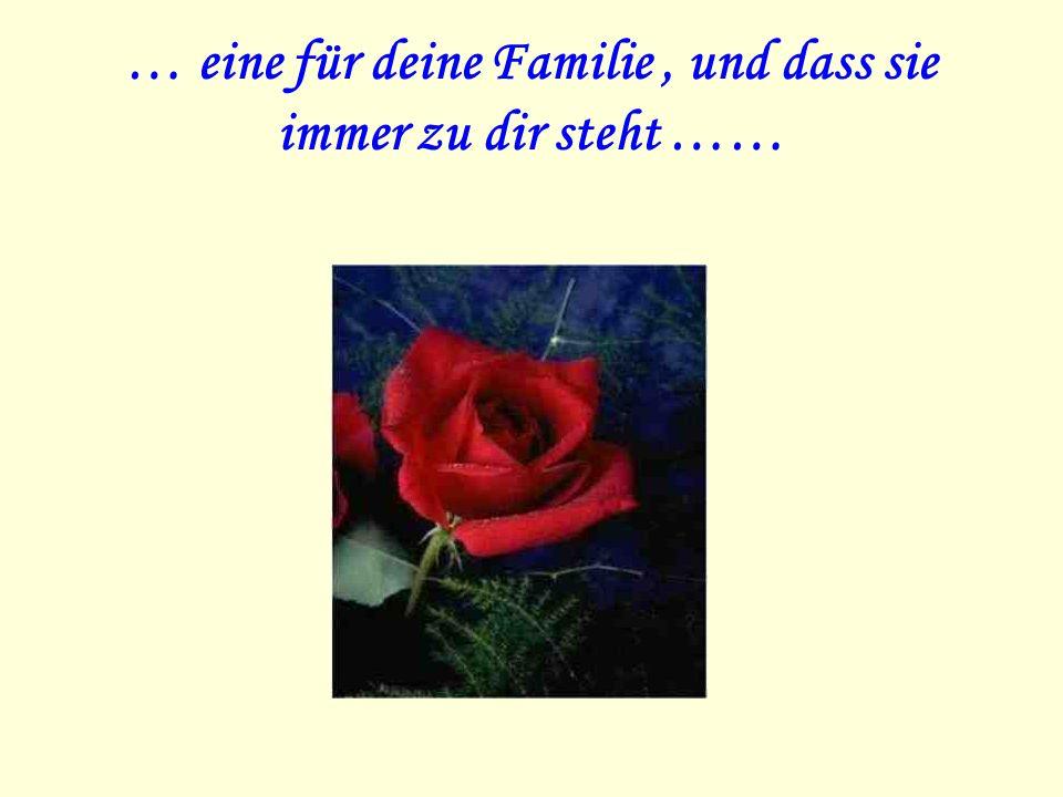 … eine für deine Familie, und dass sie immer zu dir steht ……