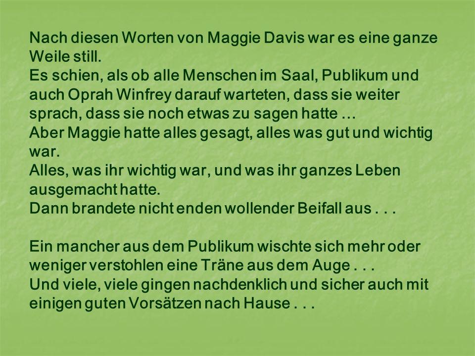Nach diesen Worten von Maggie Davis war es eine ganze Weile still. Es schien, als ob alle Menschen im Saal, Publikum und auch Oprah Winfrey darauf war